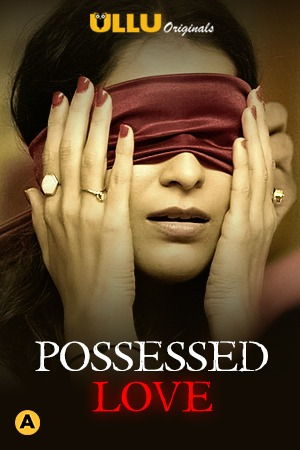 Possessed Love 2021 Ullu Hindi Complete Web Series 720p WEB-DL 500MB x264